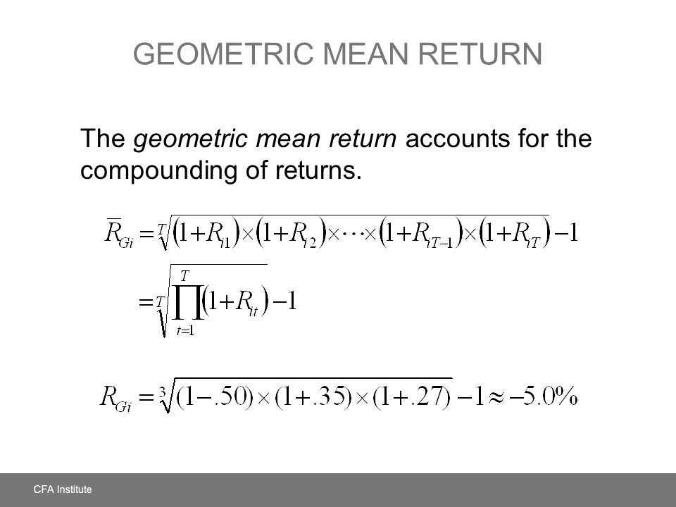 Geometric Mean Return The geometric mean return accounts for the compounding of returns.