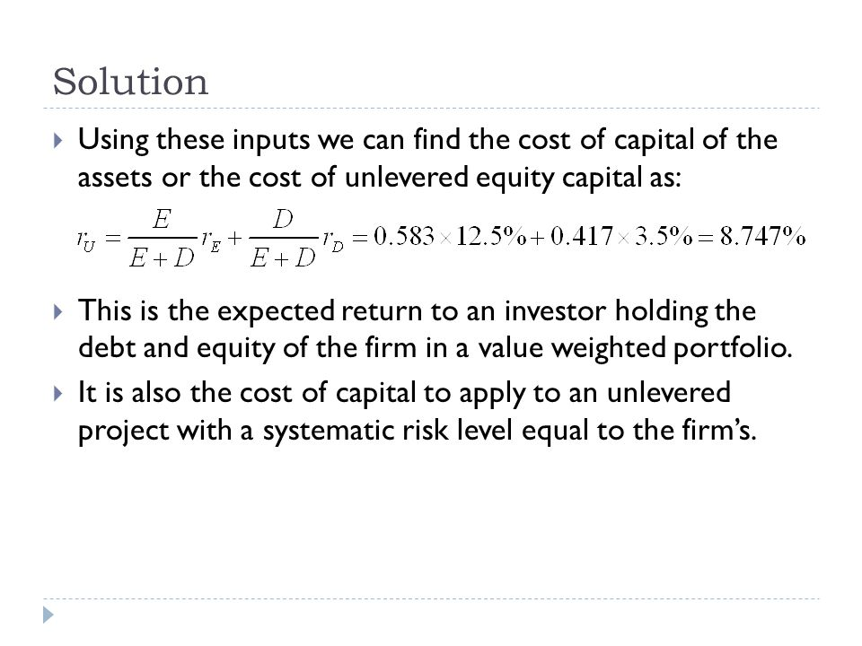 Solution Using these inputs we can find the cost of capital of the assets or the cost of unlevered equity capital as:
