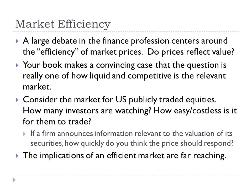 Market Efficiency A large debate in the finance profession centers around the efficiency of market prices. Do prices reflect value