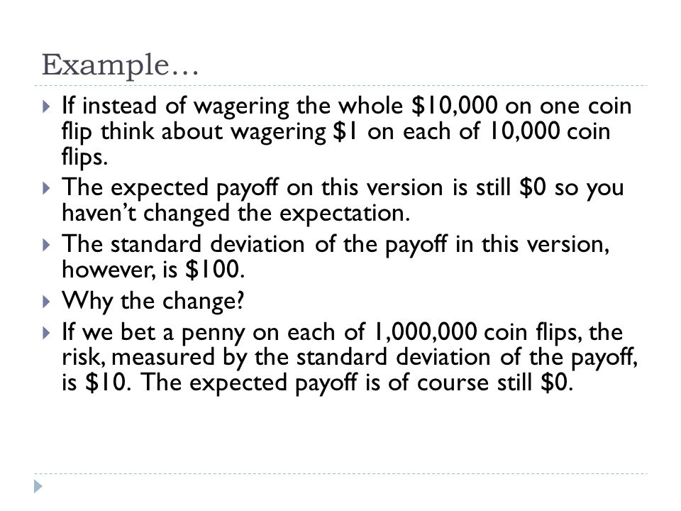Example… If instead of wagering the whole $10,000 on one coin flip think about wagering $1 on each of 10,000 coin flips.