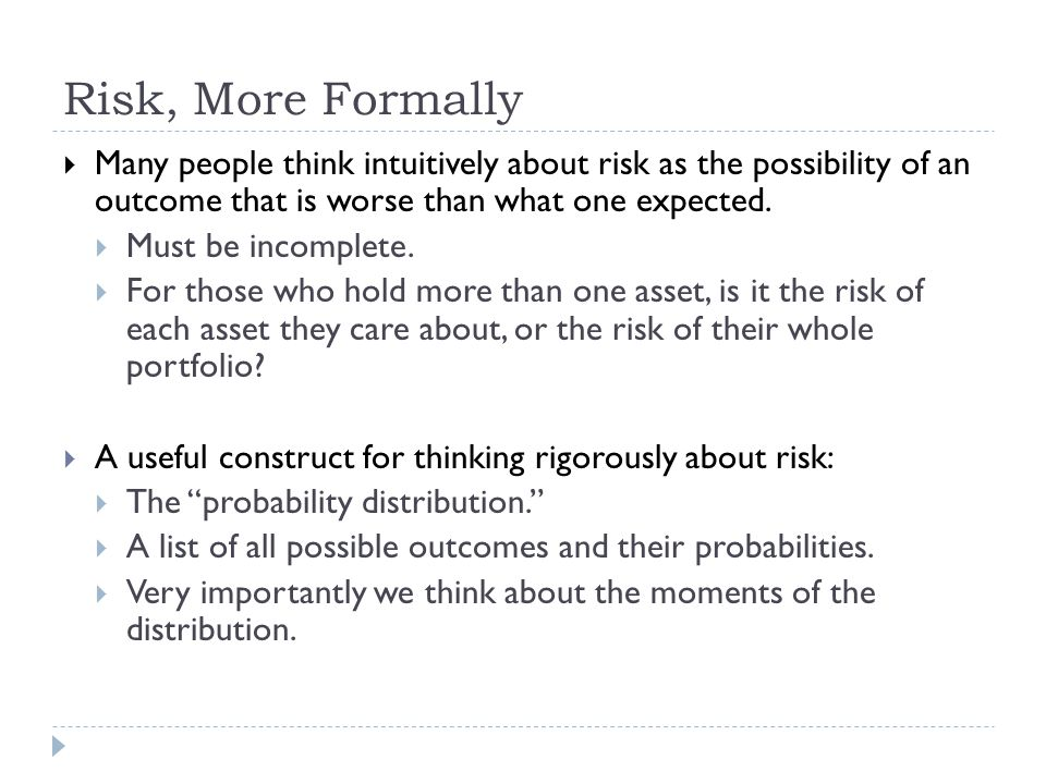 Risk, More Formally Many people think intuitively about risk as the possibility of an outcome that is worse than what one expected.