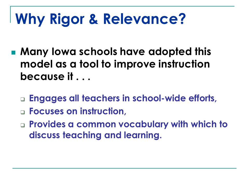 Why Rigor & Relevance Many Iowa schools have adopted this model as a tool to improve instruction because it . . .