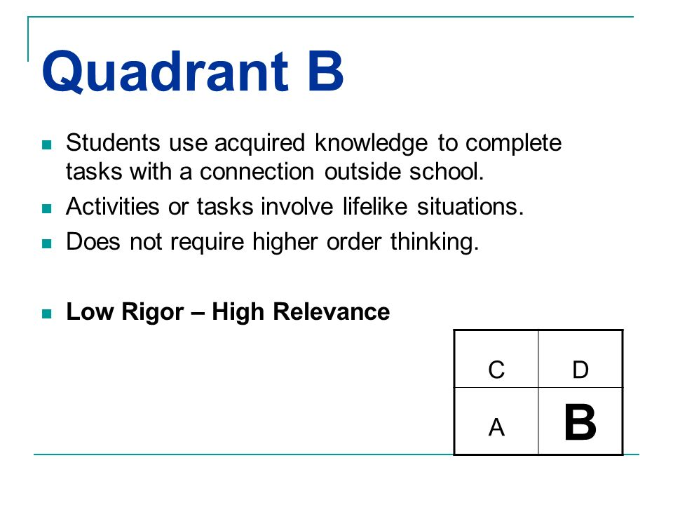 Quadrant B Students use acquired knowledge to complete tasks with a connection outside school. Activities or tasks involve lifelike situations.