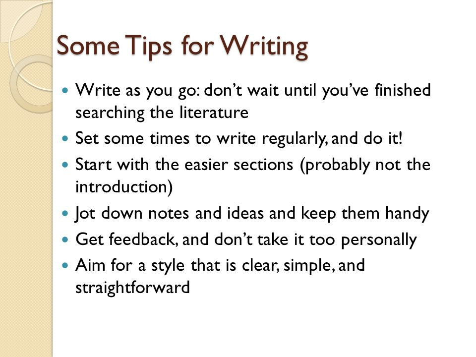 Some Tips for Writing Write as you go: don't wait until you've finished searching the literature. Set some times to write regularly, and do it!