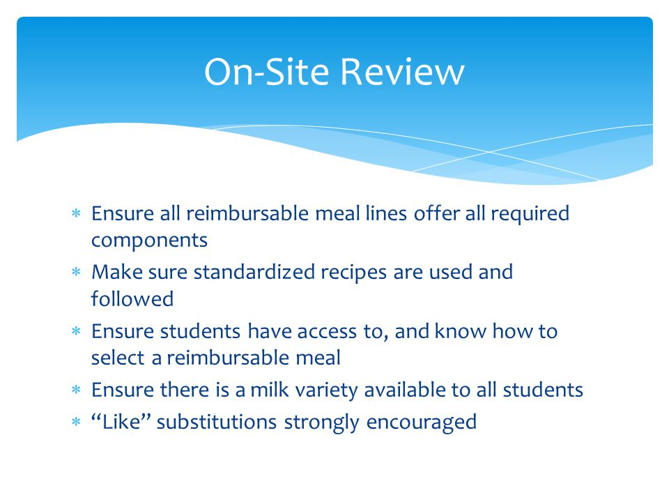 On-Site Review Ensure all reimbursable meal lines offer all required components. Make sure standardized recipes are used and followed.