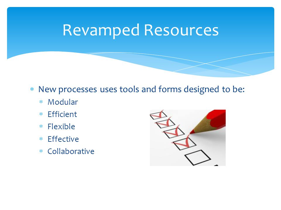 Revamped Resources New processes uses tools and forms designed to be: