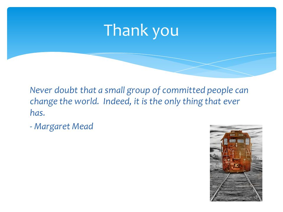 Thank you Never doubt that a small group of committed people can change the world. Indeed, it is the only thing that ever has. - Margaret Mead