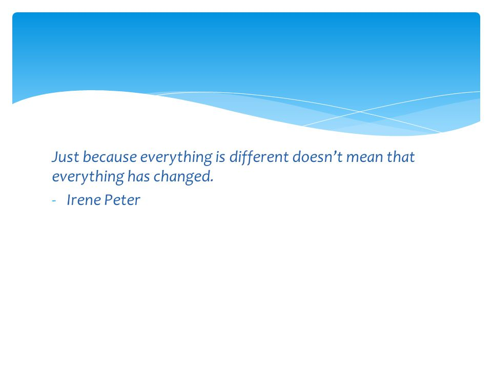 Just because everything is different doesn't mean that everything has changed.