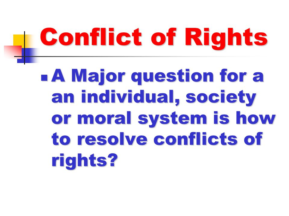 Conflict of Rights A Major question for a an individual, society or moral system is how to resolve conflicts of rights