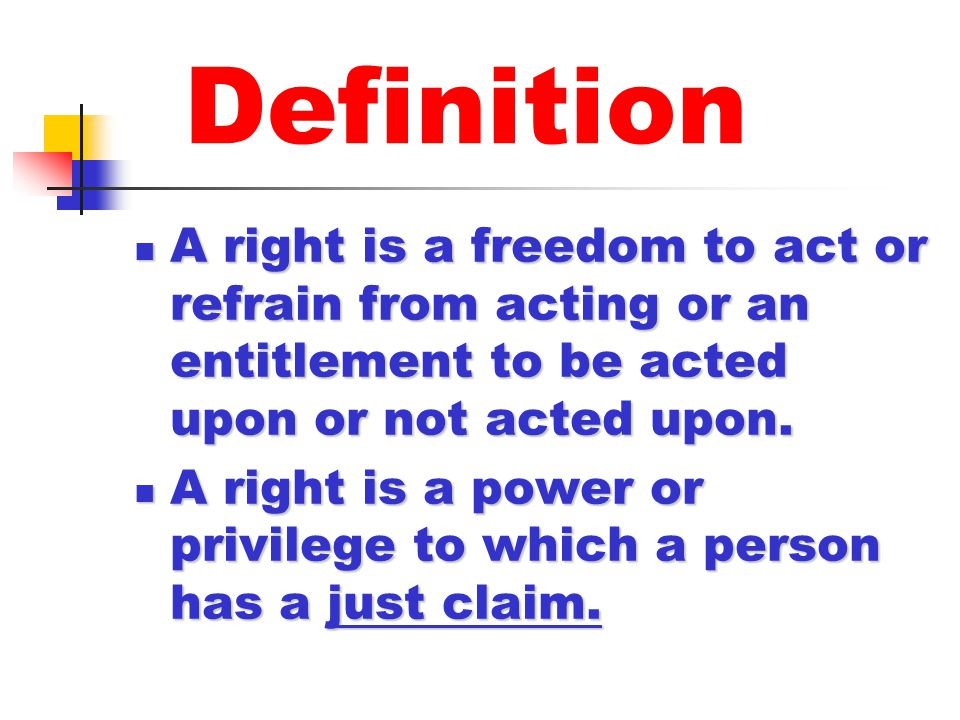 Definition A right is a freedom to act or refrain from acting or an entitlement to be acted upon or not acted upon.