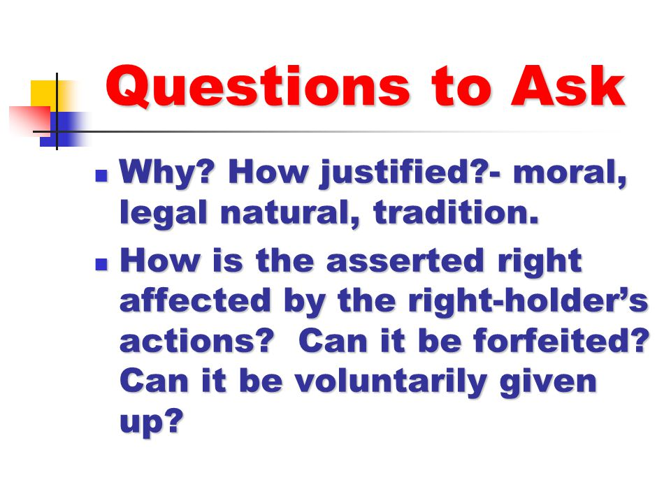 Questions to Ask Why How justified - moral, legal natural, tradition.