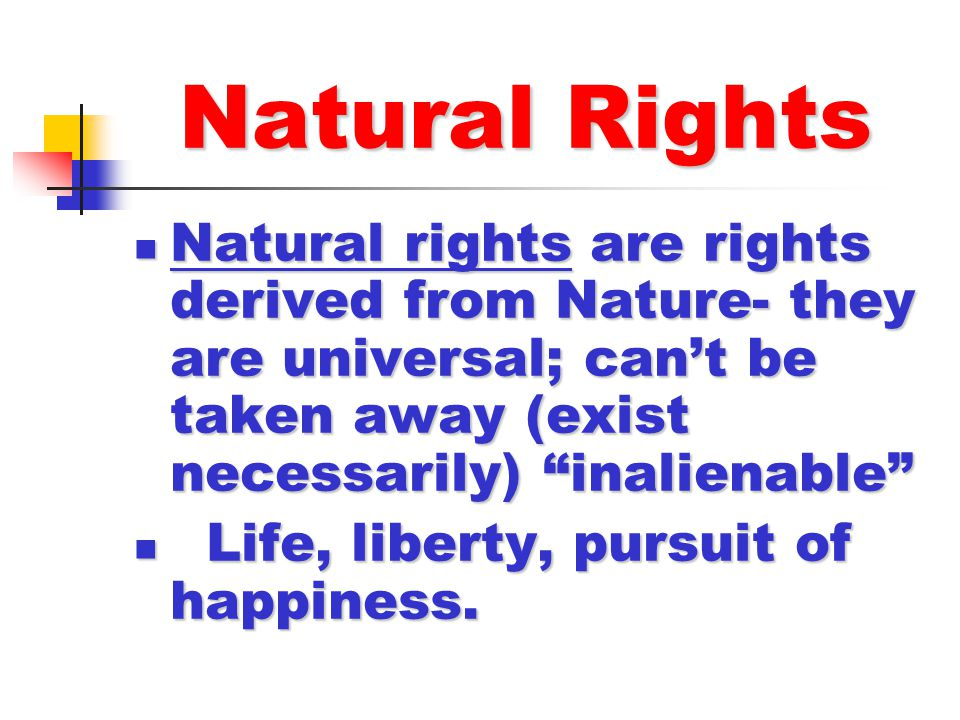 Natural Rights Natural rights are rights derived from Nature- they are universal; can't be taken away (exist necessarily) inalienable