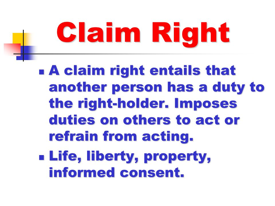 Claim Right A claim right entails that another person has a duty to the right-holder. Imposes duties on others to act or refrain from acting.