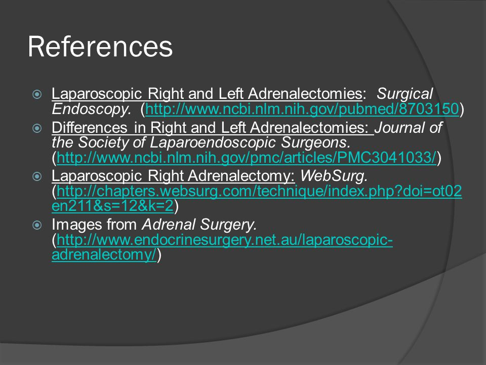 References Laparoscopic Right and Left Adrenalectomies: Surgical Endoscopy. (http://www.ncbi.nlm.nih.gov/pubmed/8703150)