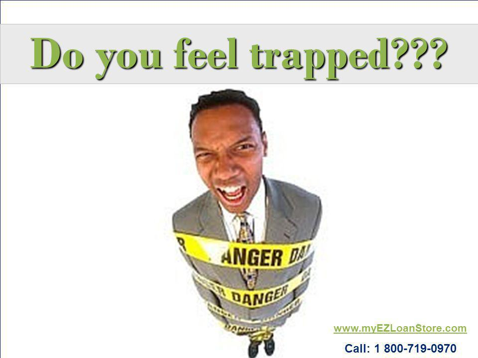 Do you feel trapped www.myEZLoanStore.com Call: 1 800-719-0970