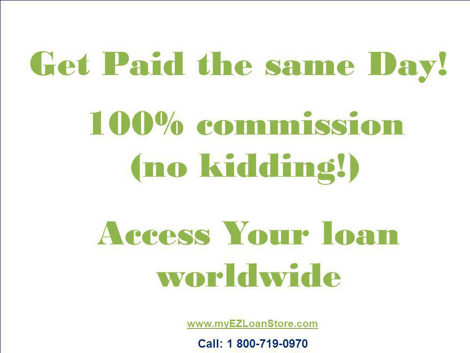100% commission (no kidding!) Access Your loan worldwide