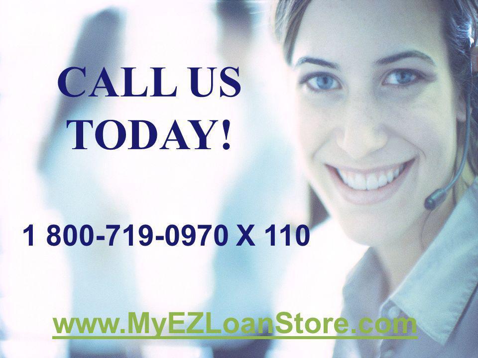 CALL US TODAY! 1 800-719-0970 X 110 www.MyEZLoanStore.com