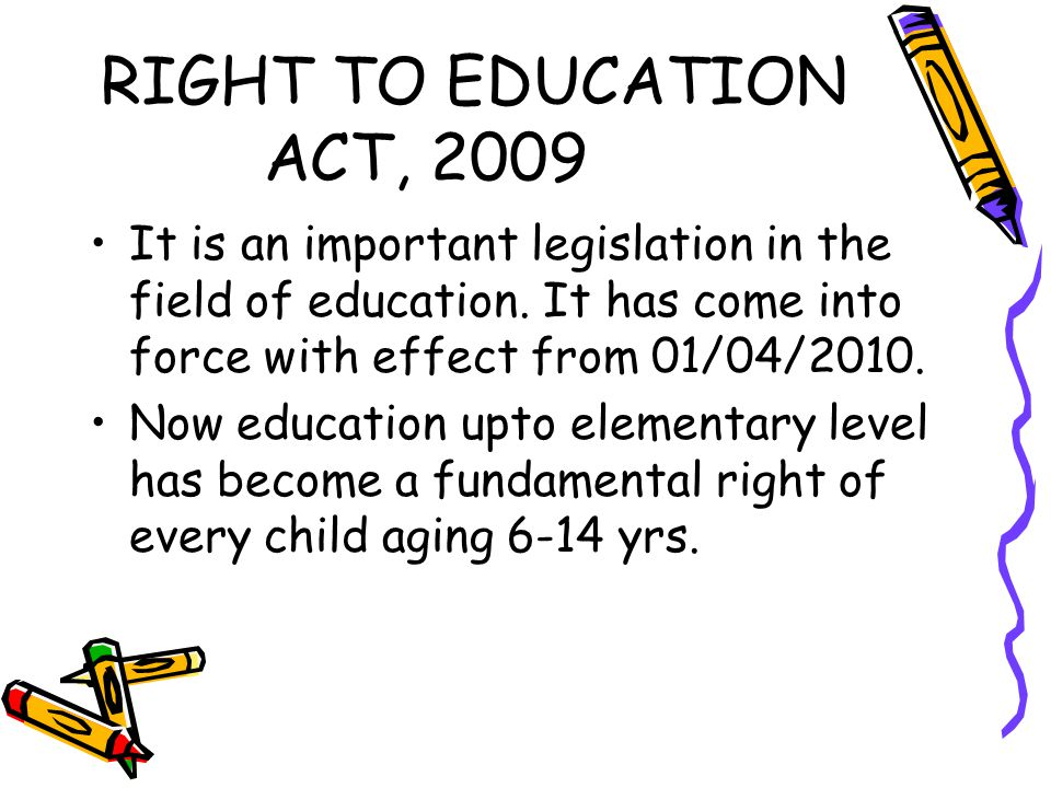 RIGHT TO EDUCATION ACT, 2009 It is an important legislation in the field of education. It has come into force with effect from 01/04/2010.