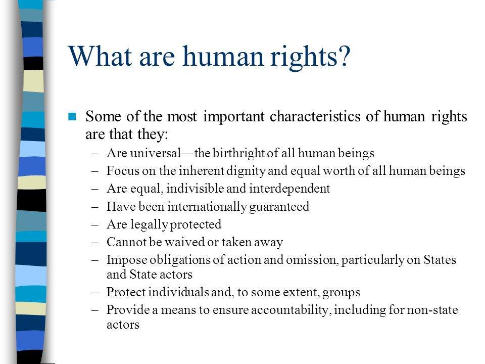 What are human rights Some of the most important characteristics of human rights are that they: Are universal—the birthright of all human beings.