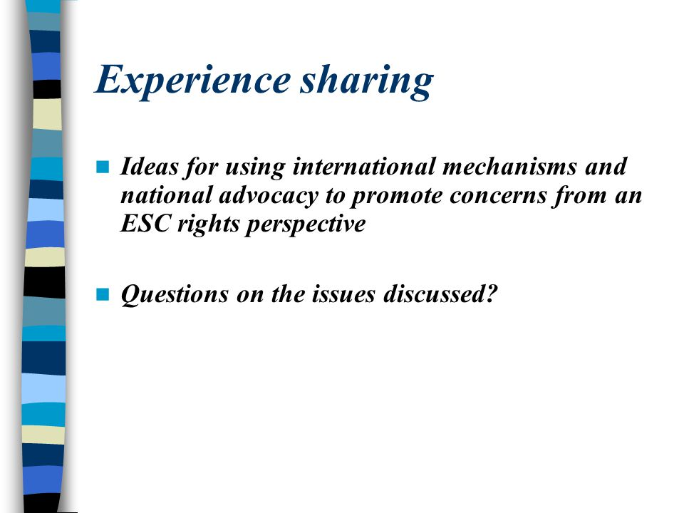 Experience sharing Ideas for using international mechanisms and national advocacy to promote concerns from an ESC rights perspective.