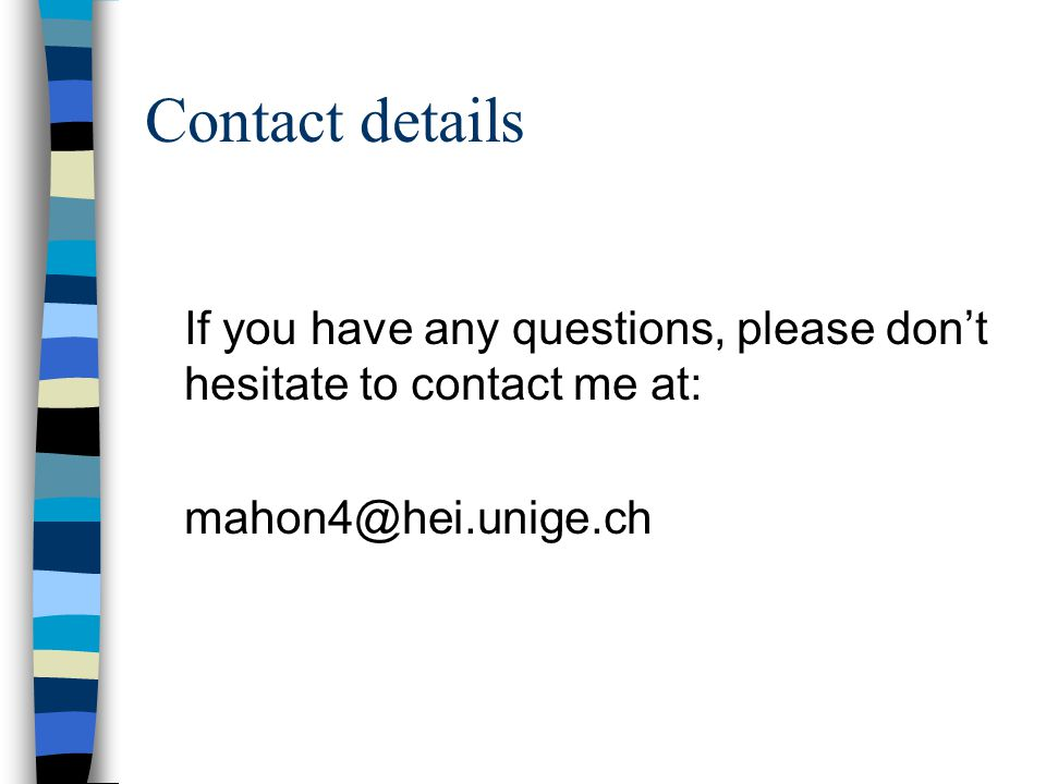 Contact details If you have any questions, please don't hesitate to contact me at: mahon4@hei.unige.ch.