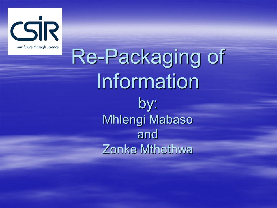 Re-Packaging of Information by: Mhlengi Mabaso and Zonke Mthethwa