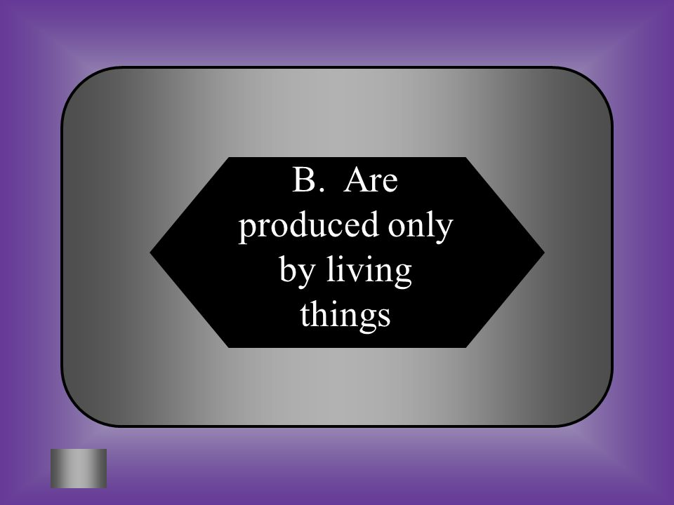 B. Are produced only by living things