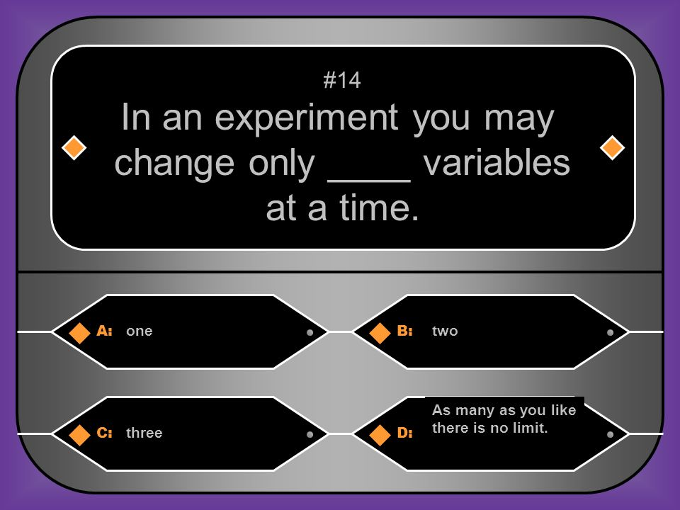 In an experiment you may change only ____ variables at a time.