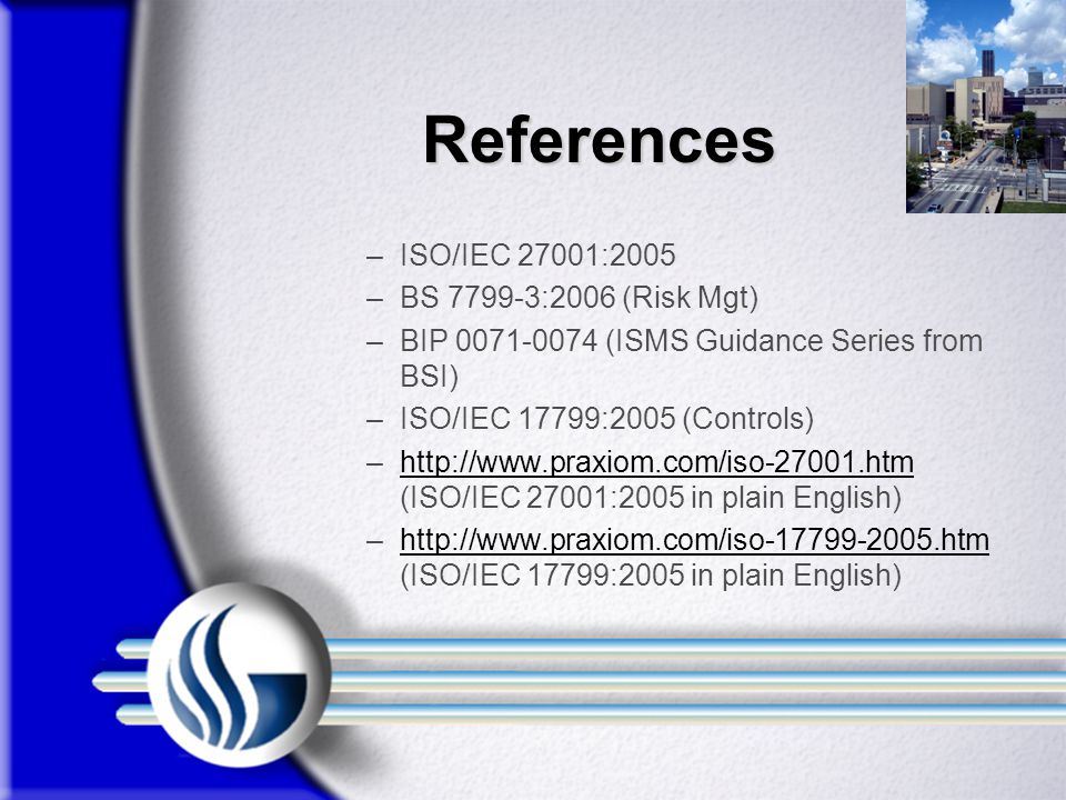References ISO/IEC 27001:2005 BS 7799-3:2006 (Risk Mgt)