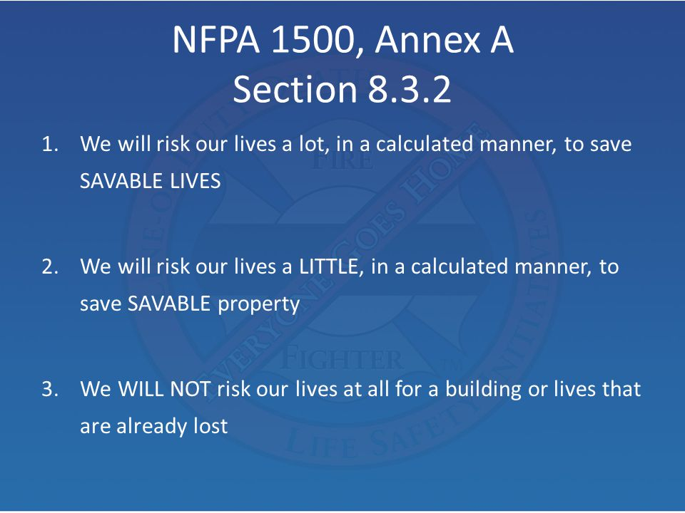 NFPA 1500, Annex A Section We will risk our lives a lot, in a calculated manner, to save SAVABLE LIVES.