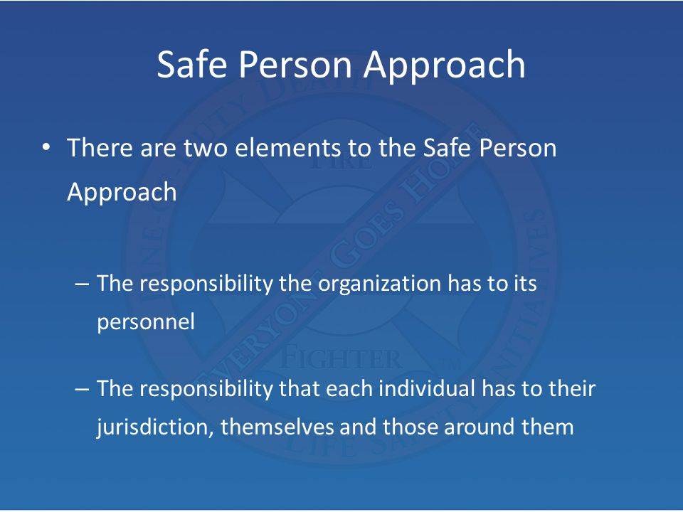 Safe Person Approach There are two elements to the Safe Person Approach. The responsibility the organization has to its personnel.