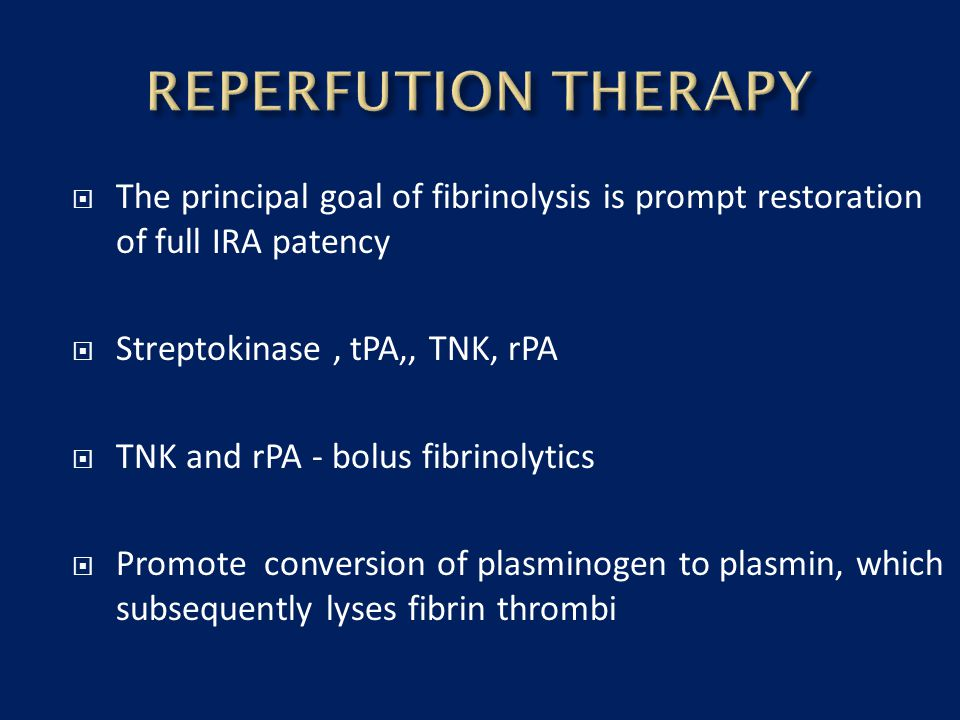 REPERFUTION THERAPY The principal goal of fibrinolysis is prompt restoration of full IRA patency. Streptokinase , tPA,, TNK, rPA.