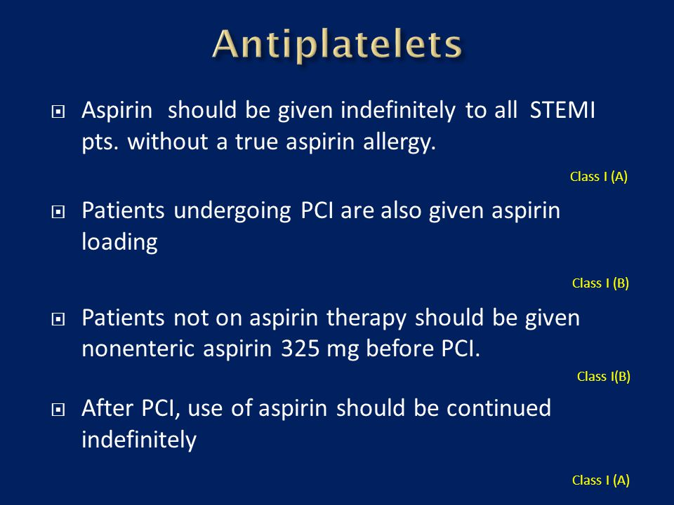 Antiplatelets Aspirin should be given indefinitely to all STEMI pts. without a true aspirin allergy. Class I (A)
