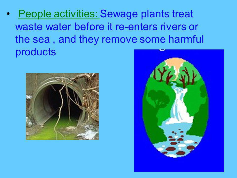 People activities: Sewage plants treat waste water before it re-enters rivers or the sea , and they remove some harmful products
