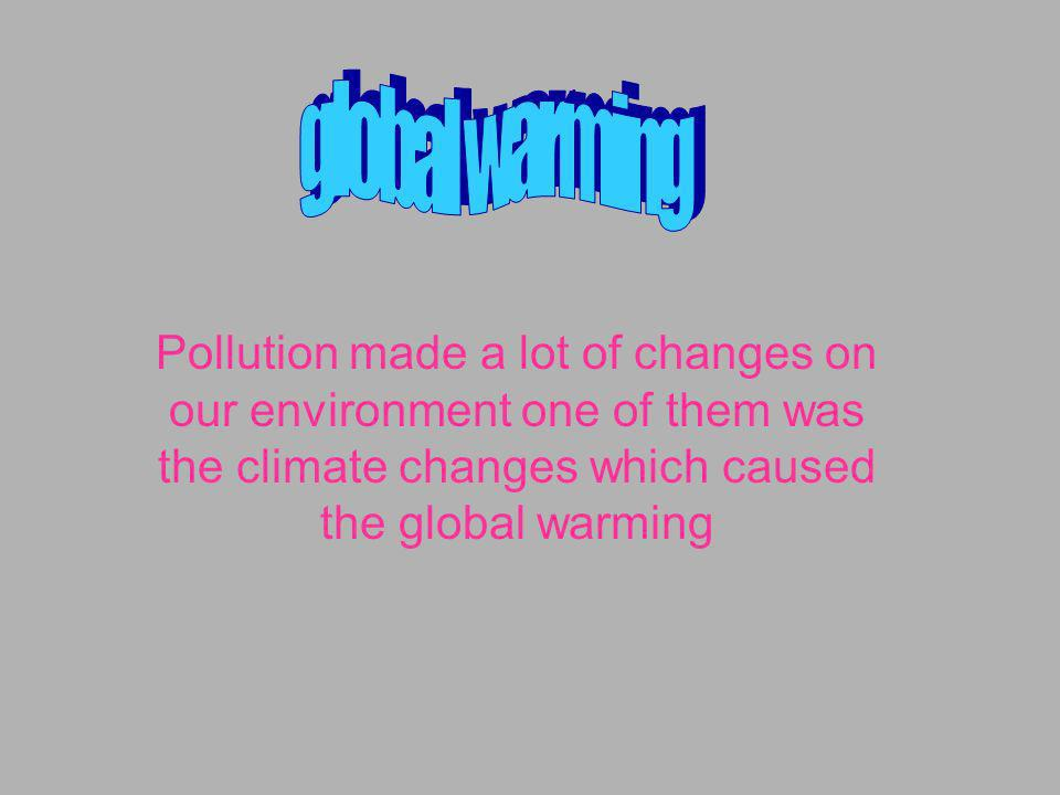 global warming Pollution made a lot of changes on our environment one of them was the climate changes which caused the global warming.