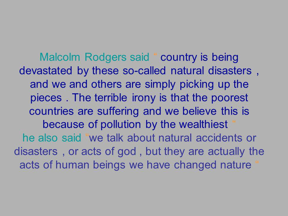 Malcolm Rodgers said country is being devastated by these so-called natural disasters , and we and others are simply picking up the pieces .