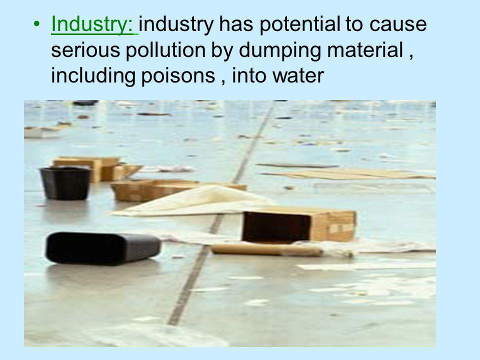Industry: industry has potential to cause serious pollution by dumping material , including poisons , into water