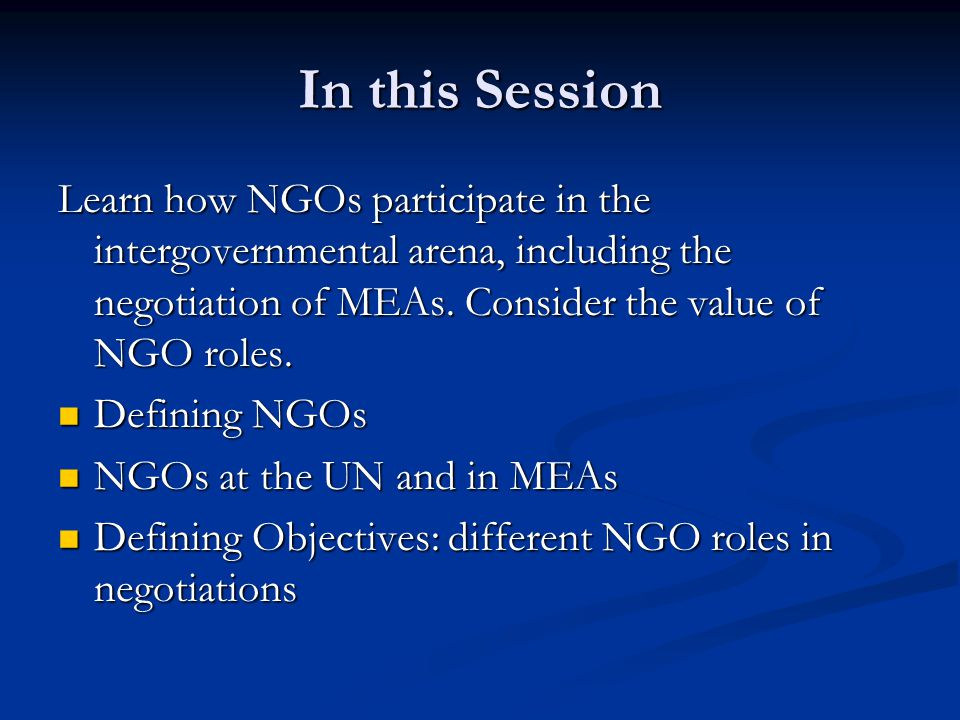 In this Session Learn how NGOs participate in the intergovernmental arena, including the negotiation of MEAs. Consider the value of NGO roles.