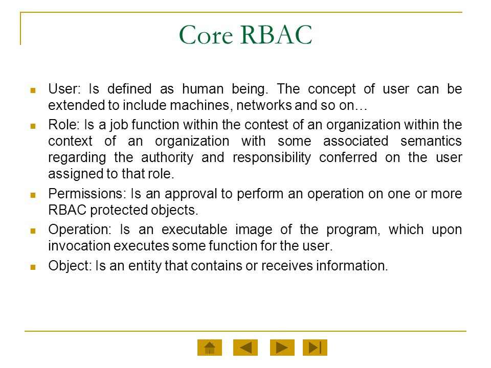 Core RBAC User: Is defined as human being. The concept of user can be extended to include machines, networks and so on…