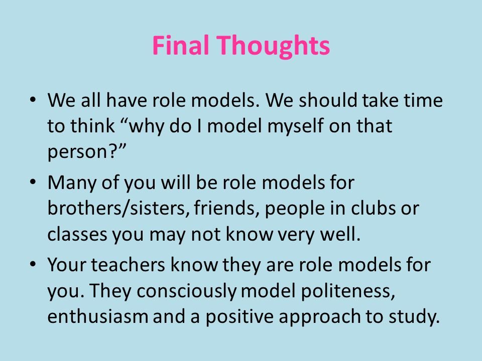 Final Thoughts We all have role models. We should take time to think why do I model myself on that person