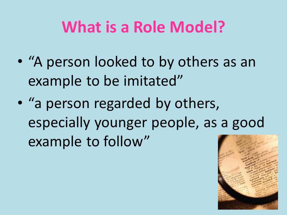 What is a Role Model A person looked to by others as an example to be imitated