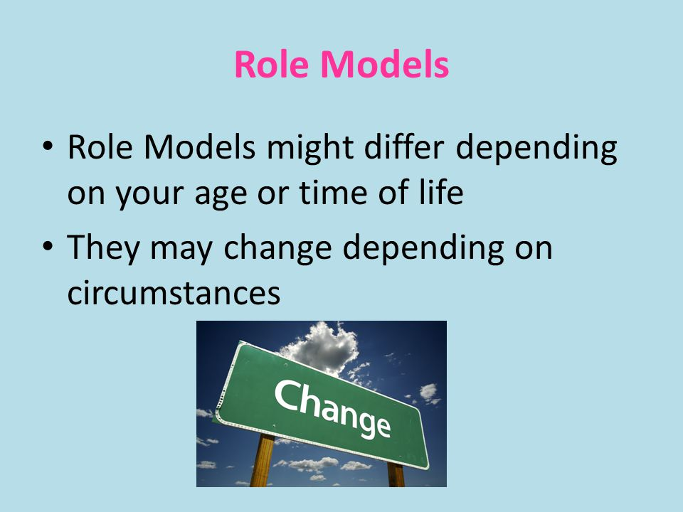 Role Models Role Models might differ depending on your age or time of life.