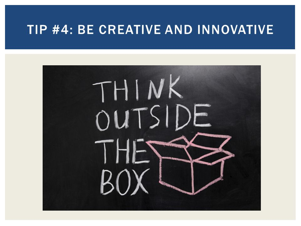 Tip #4: Be creative and innovative