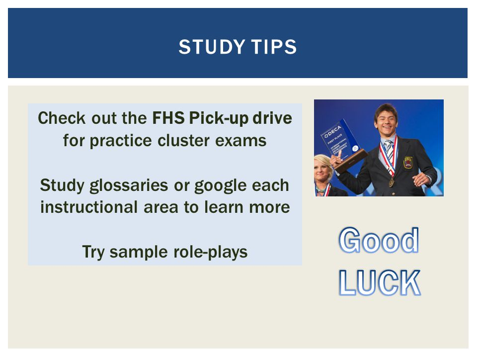 STUDY TIPS Check out the FHS Pick-up drive for practice cluster exams. Study glossaries or google each instructional area to learn more.