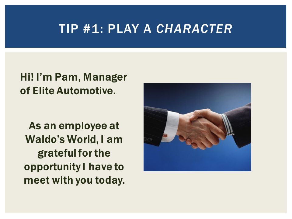 TIP #1: play a character Hi! I'm Pam, Manager of Elite Automotive.