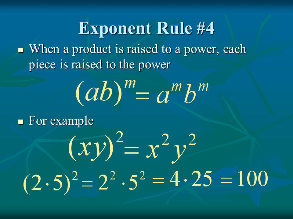 Exponent Rule #4 When a product is raised to a power, each piece is raised to the power For example