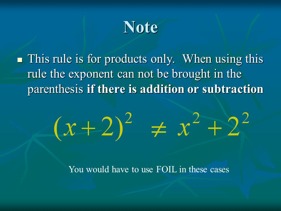 Note This rule is for products only. When using this rule the exponent can not be brought in the parenthesis if there is addition or subtraction.