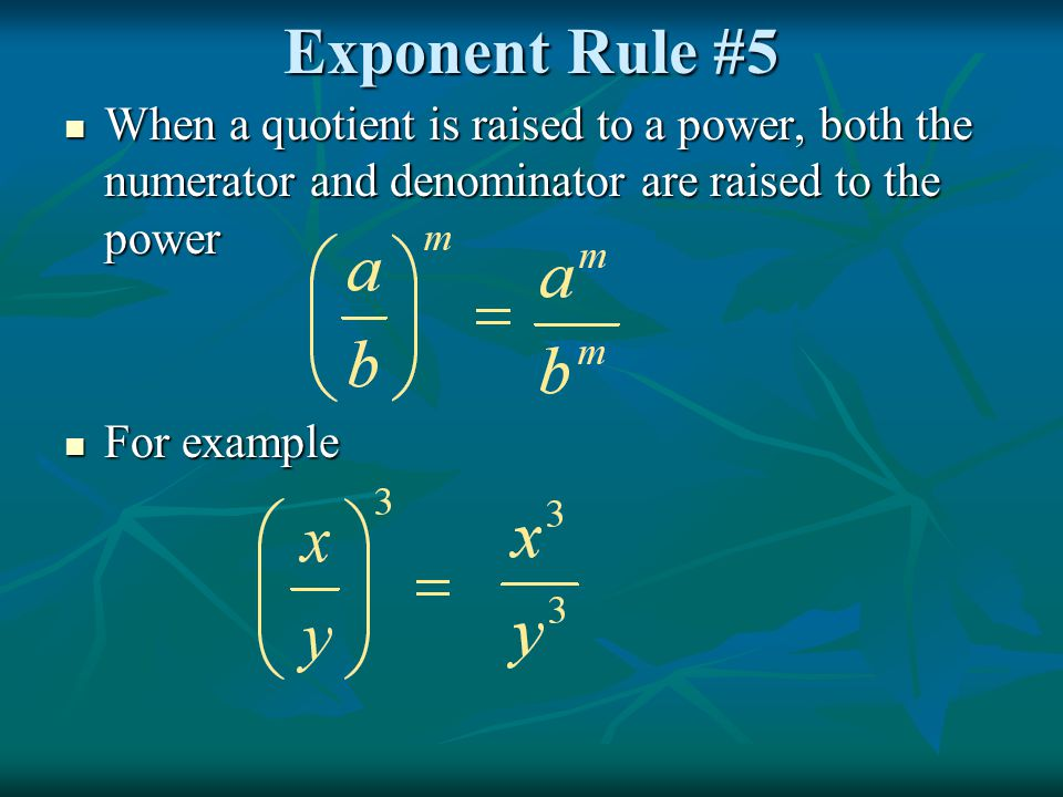 Exponent Rule #5 When a quotient is raised to a power, both the numerator and denominator are raised to the power.