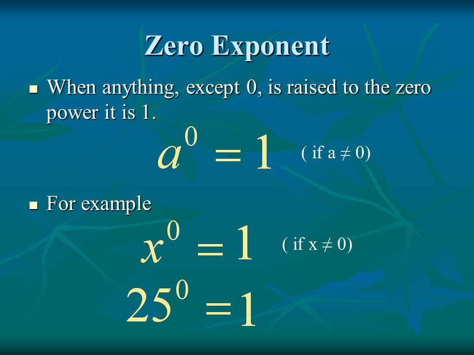 Zero Exponent When anything, except 0, is raised to the zero power it is 1. For example. ( if a ≠ 0)
