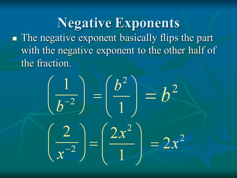 Negative Exponents The negative exponent basically flips the part with the negative exponent to the other half of the fraction.